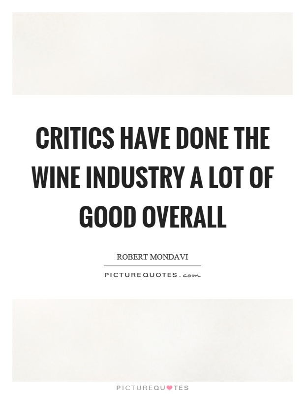 Critics have done the wine industry a lot of good overall Picture Quote #1