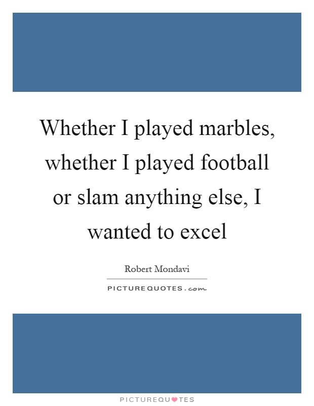 Whether I played marbles, whether I played football or slam anything else, I wanted to excel Picture Quote #1