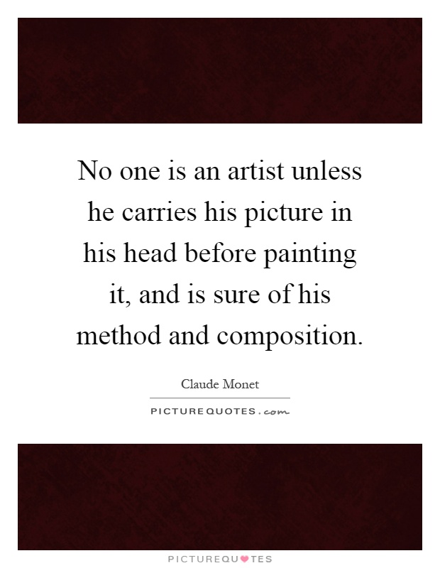 No one is an artist unless he carries his picture in his head before painting it, and is sure of his method and composition Picture Quote #1