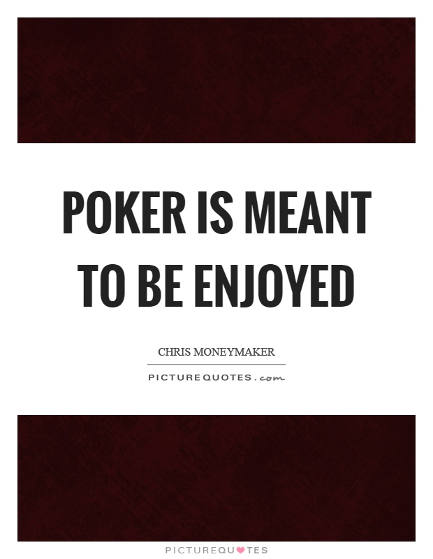 Poker is meant to be enjoyed Picture Quote #1
