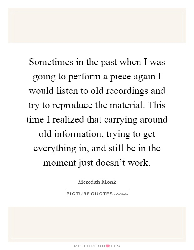 Sometimes in the past when I was going to perform a piece again I would listen to old recordings and try to reproduce the material. This time I realized that carrying around old information, trying to get everything in, and still be in the moment just doesn't work Picture Quote #1