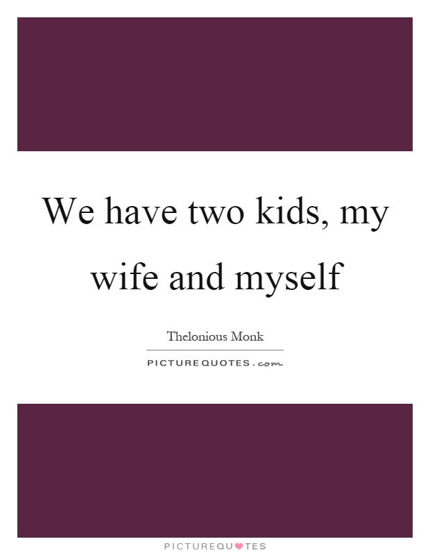 We have two kids, my wife and myself Picture Quote #1
