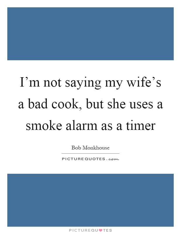 I'm not saying my wife's a bad cook, but she uses a smoke alarm as a timer Picture Quote #1
