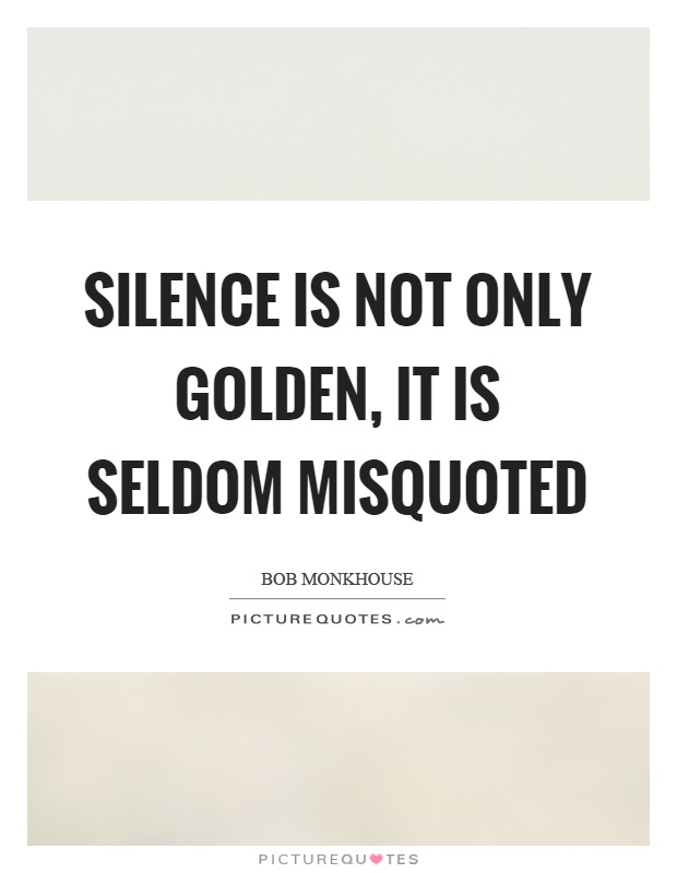 Silence is not only golden, it is seldom misquoted Picture Quote #1