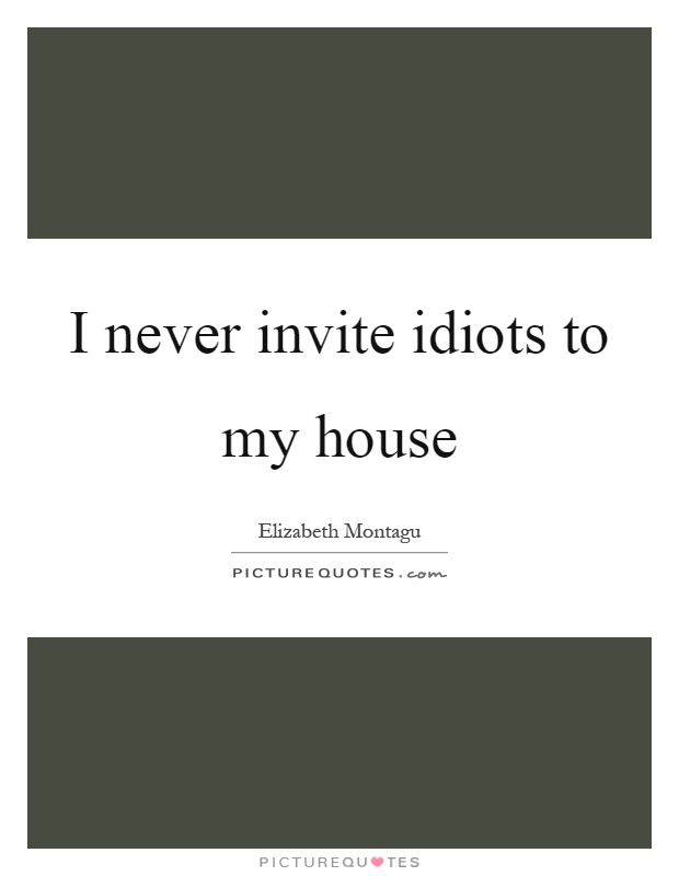 I never invite idiots to my house Picture Quote #1
