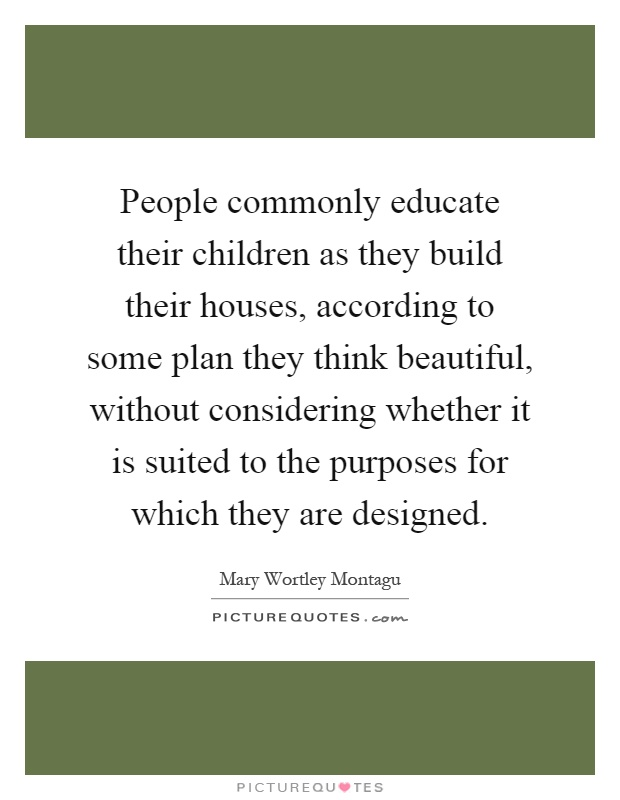 People commonly educate their children as they build their houses, according to some plan they think beautiful, without considering whether it is suited to the purposes for which they are designed Picture Quote #1