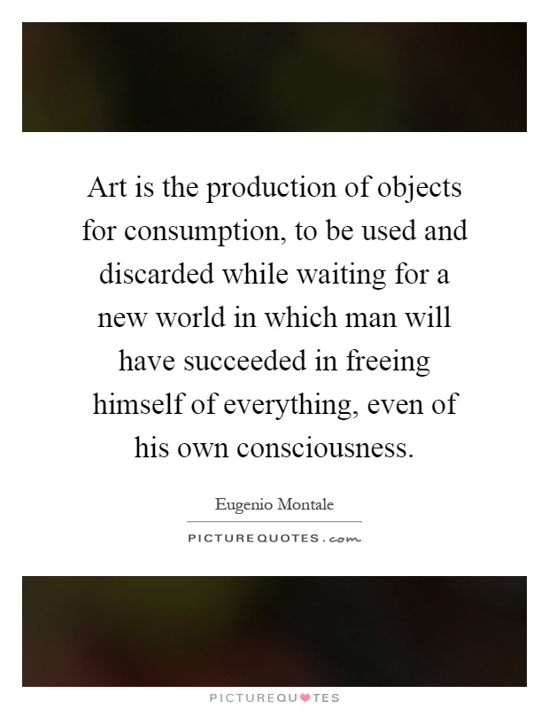 Art is the production of objects for consumption, to be used and discarded while waiting for a new world in which man will have succeeded in freeing himself of everything, even of his own consciousness Picture Quote #1
