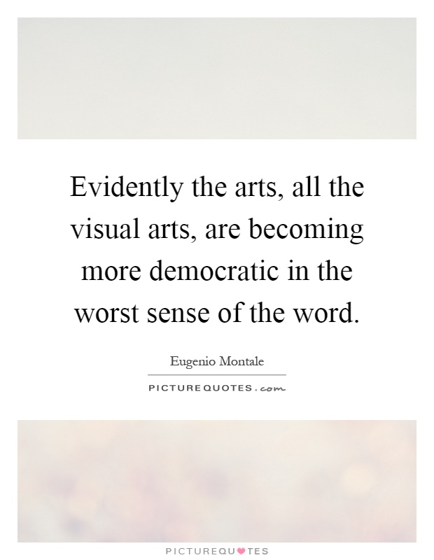 Evidently the arts, all the visual arts, are becoming more democratic in the worst sense of the word Picture Quote #1