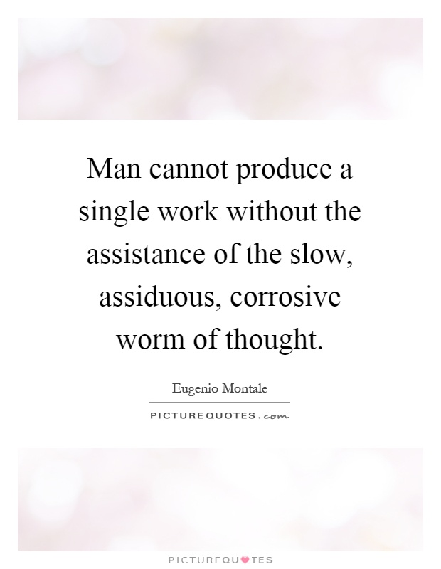 Man cannot produce a single work without the assistance of the slow, assiduous, corrosive worm of thought Picture Quote #1