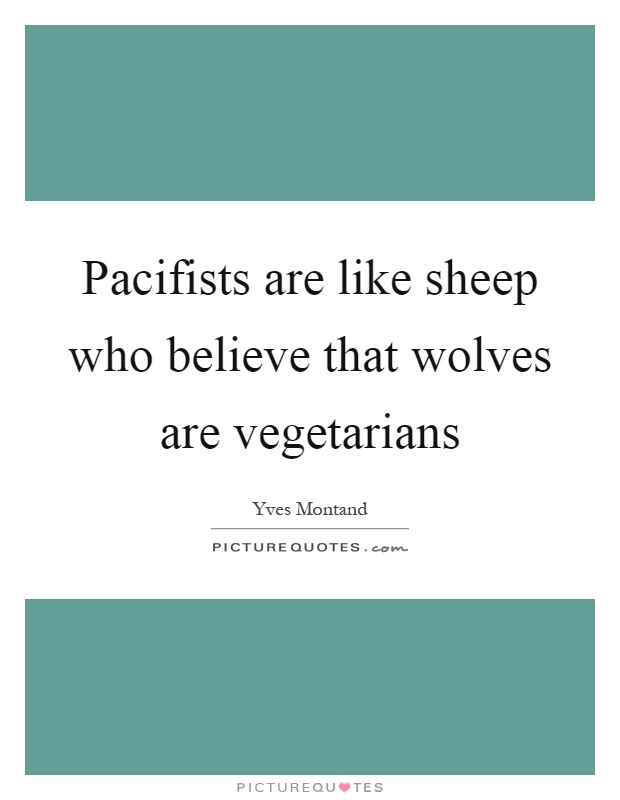Pacifists are like sheep who believe that wolves are vegetarians Picture Quote #1