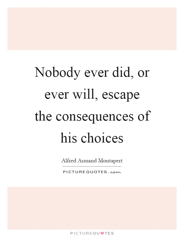 Nobody ever did, or ever will, escape the consequences of his choices Picture Quote #1