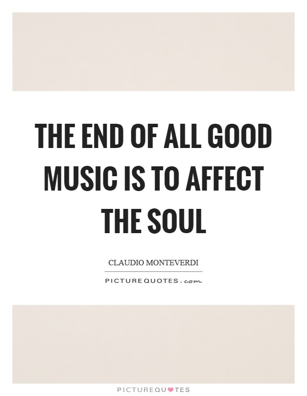 The end of all good music is to affect the soul Picture Quote #1