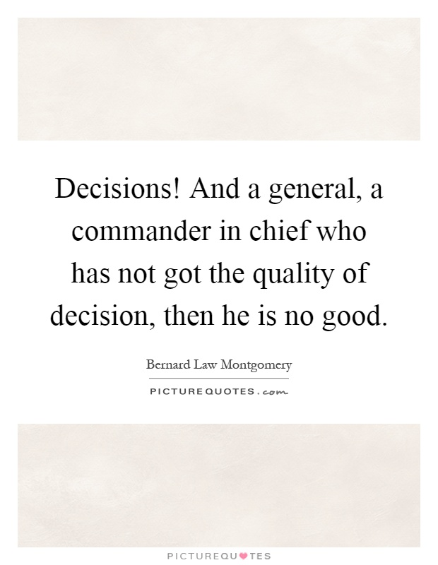 Decisions! And a general, a commander in chief who has not got the quality of decision, then he is no good Picture Quote #1