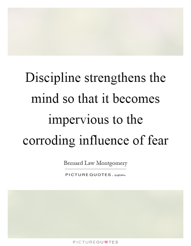 Discipline strengthens the mind so that it becomes impervious to the corroding influence of fear Picture Quote #1
