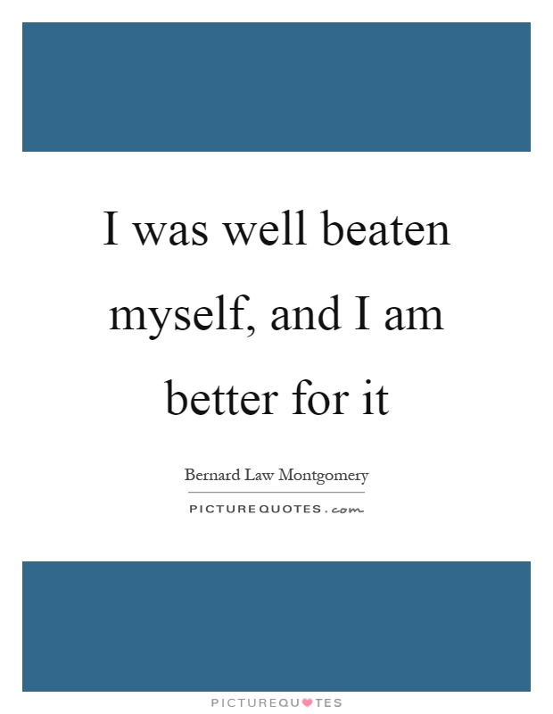 I was well beaten myself, and I am better for it Picture Quote #1