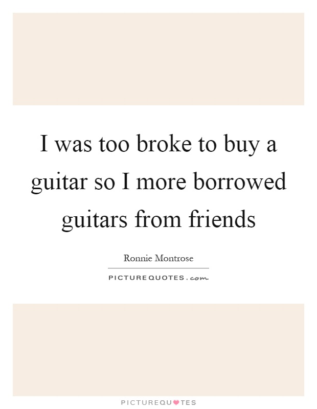 I was too broke to buy a guitar so I more borrowed guitars from friends Picture Quote #1