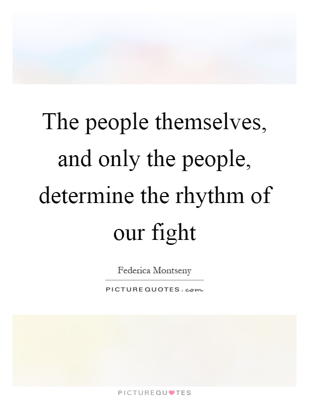 The people themselves, and only the people, determine the rhythm of our fight Picture Quote #1