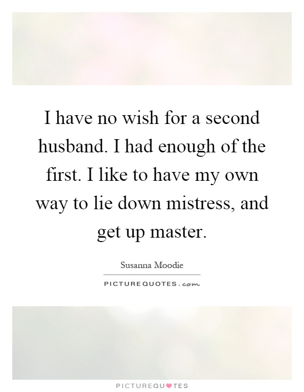 I have no wish for a second husband. I had enough of the first. I like to have my own way to lie down mistress, and get up master Picture Quote #1
