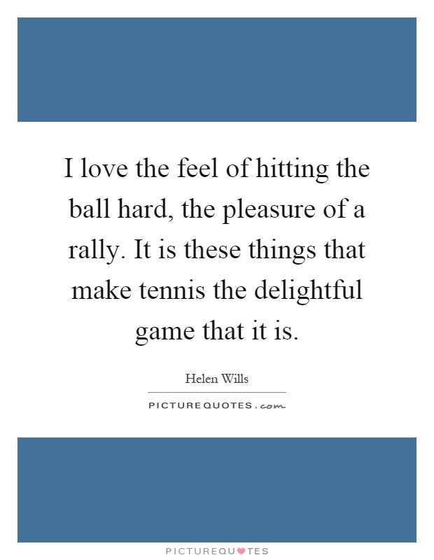 I love the feel of hitting the ball hard, the pleasure of a rally. It is these things that make tennis the delightful game that it is Picture Quote #1