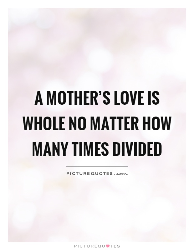 Mother Love Quotes Inspiration A Mother's Love Is Whole No Matter How Many Times Divided