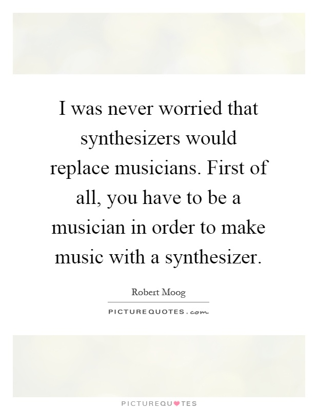 I was never worried that synthesizers would replace musicians. First of all, you have to be a musician in order to make music with a synthesizer Picture Quote #1