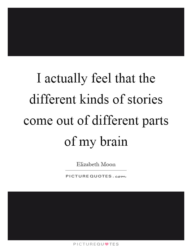 I actually feel that the different kinds of stories come out of different parts of my brain Picture Quote #1