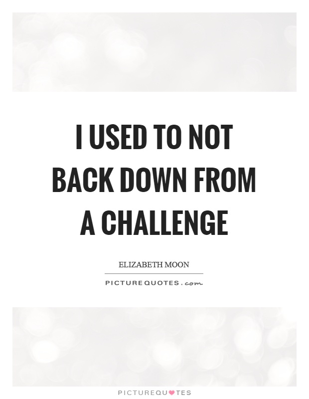 I used to not back down from a challenge Picture Quote #1