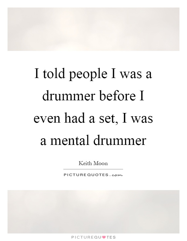 I told people I was a drummer before I even had a set, I was a mental drummer Picture Quote #1