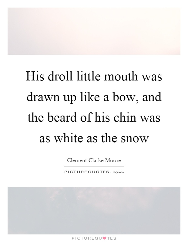 His droll little mouth was drawn up like a bow, and the beard of his chin was as white as the snow Picture Quote #1