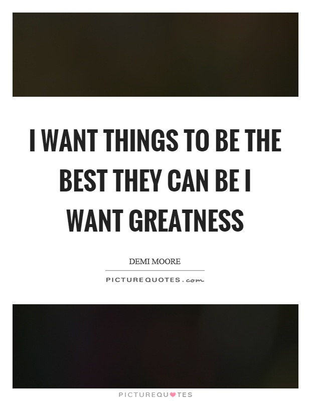 I want things to be the best they can be I want greatness Picture Quote #1
