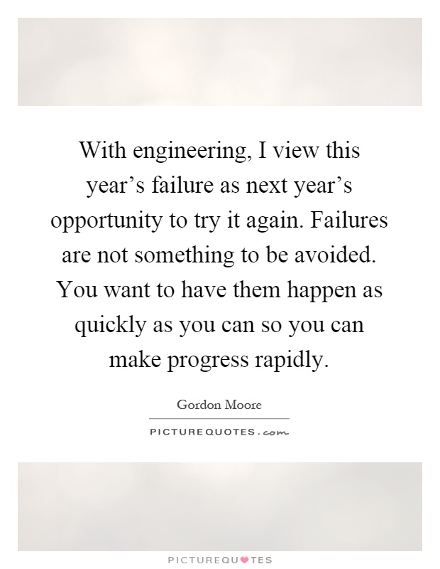 With engineering, I view this year's failure as next year's opportunity to try it again. Failures are not something to be avoided. You want to have them happen as quickly as you can so you can make progress rapidly Picture Quote #1