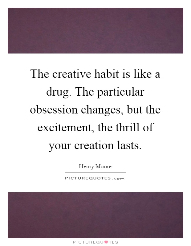 The creative habit is like a drug. The particular obsession changes, but the excitement, the thrill of your creation lasts Picture Quote #1