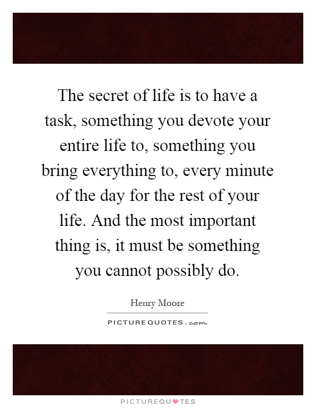 The secret of life is to have a task, something you devote your entire life to, something you bring everything to, every minute of the day for the rest of your life. And the most important thing is, it must be something you cannot possibly do Picture Quote #1