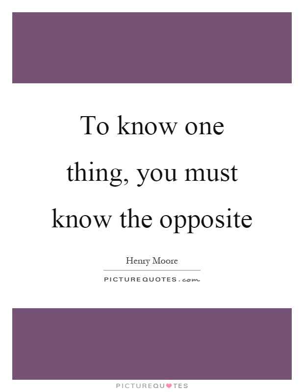 To know one thing, you must know the opposite Picture Quote #1