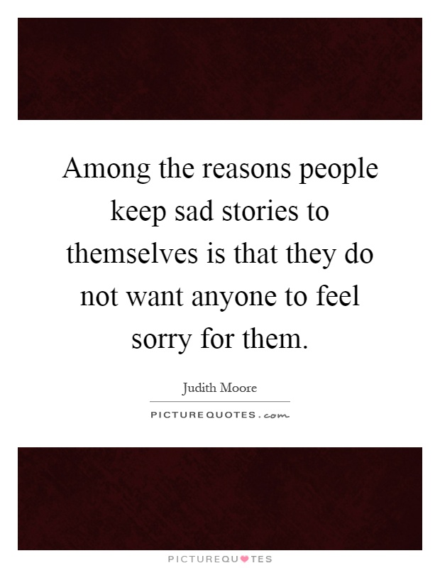 Among the reasons people keep sad stories to themselves is that they do not want anyone to feel sorry for them Picture Quote #1