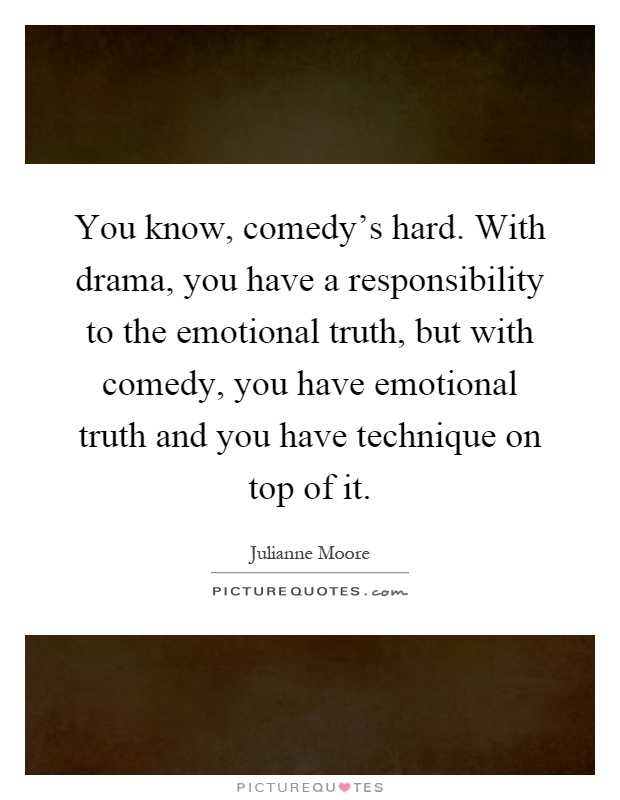 You know, comedy's hard. With drama, you have a responsibility to the emotional truth, but with comedy, you have emotional truth and you have technique on top of it Picture Quote #1