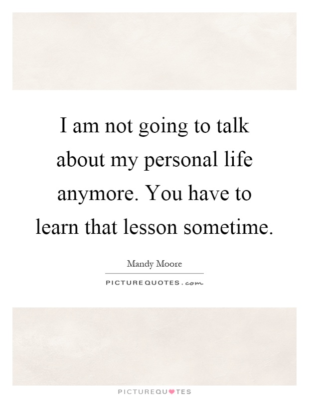 I am not going to talk about my personal life anymore. You have to learn that lesson sometime Picture Quote #1