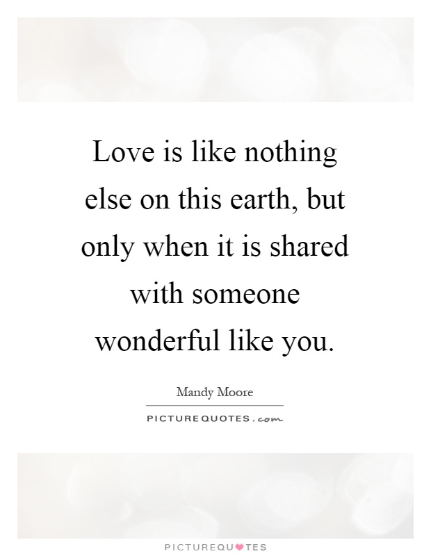 Love is like nothing else on this earth, but only when it is shared with someone wonderful like you Picture Quote #1