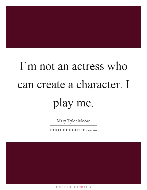 I'm not an actress who can create a character. I play me Picture Quote #1