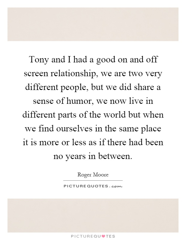 Tony and I had a good on and off screen relationship, we are two very different people, but we did share a sense of humor, we now live in different parts of the world but when we find ourselves in the same place it is more or less as if there had been no years in between Picture Quote #1