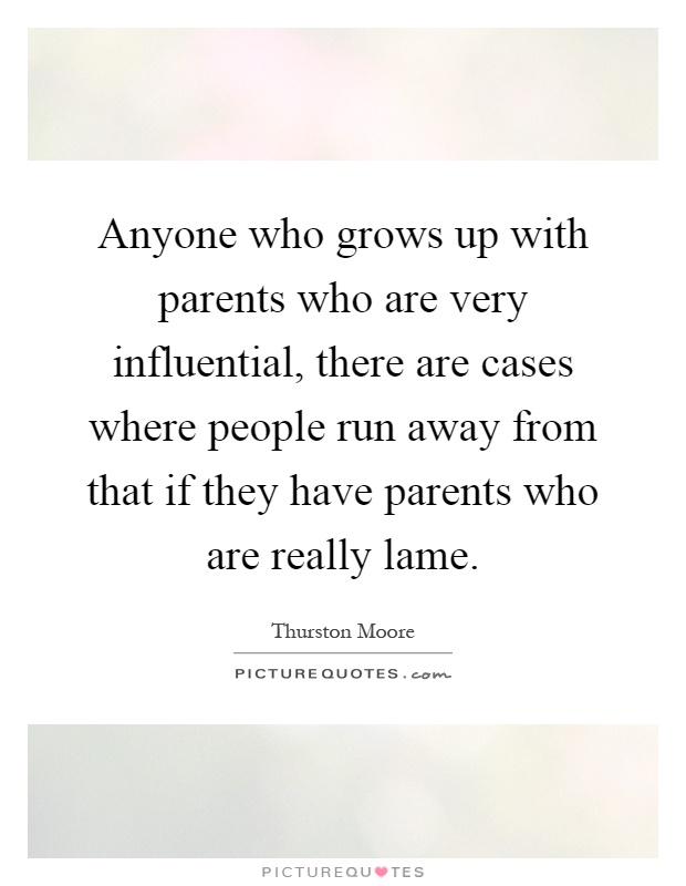 Anyone who grows up with parents who are very influential, there are cases where people run away from that if they have parents who are really lame Picture Quote #1