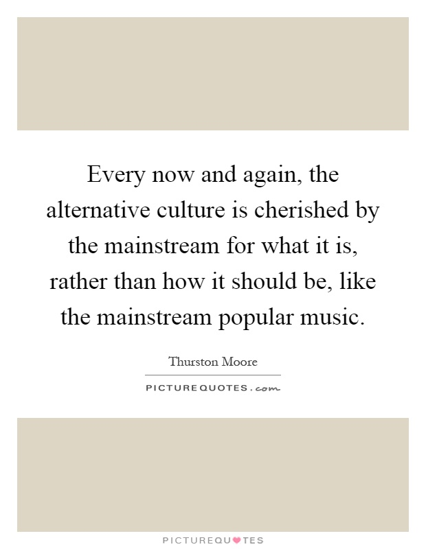 Every now and again, the alternative culture is cherished by the mainstream for what it is, rather than how it should be, like the mainstream popular music Picture Quote #1