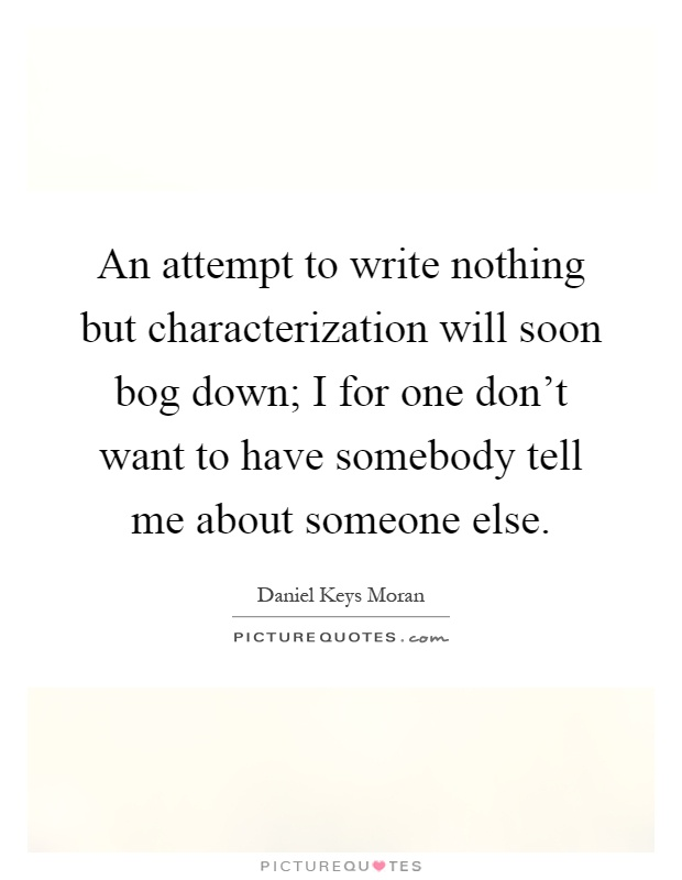 An attempt to write nothing but characterization will soon bog down; I for one don't want to have somebody tell me about someone else Picture Quote #1