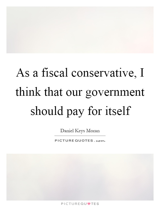 As a fiscal conservative, I think that our government should pay for itself Picture Quote #1