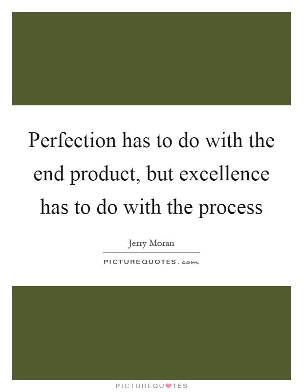 Perfection has to do with the end product, but excellence has to do with the process Picture Quote #1