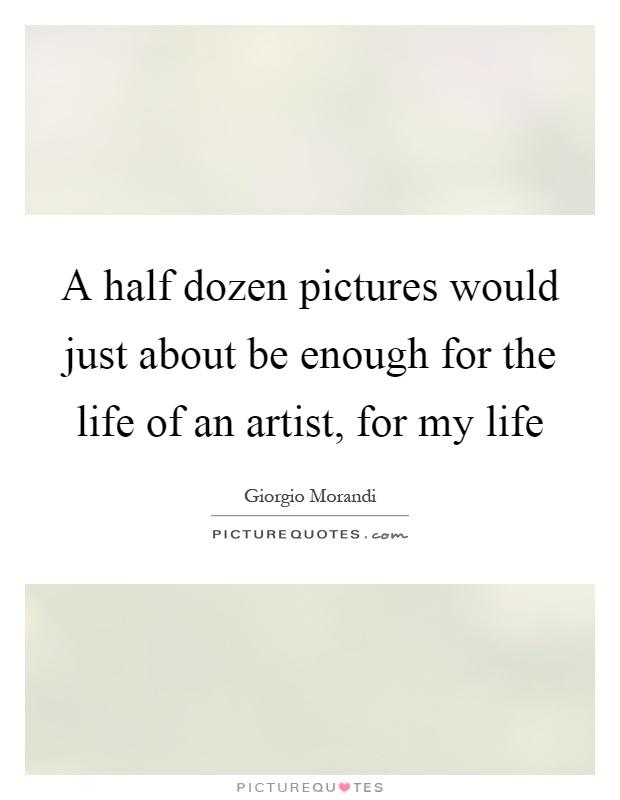 A half dozen pictures would just about be enough for the life of an artist, for my life Picture Quote #1