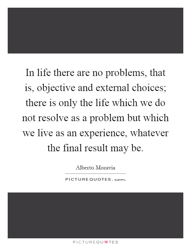 In life there are no problems, that is, objective and external choices; there is only the life which we do not resolve as a problem but which we live as an experience, whatever the final result may be Picture Quote #1