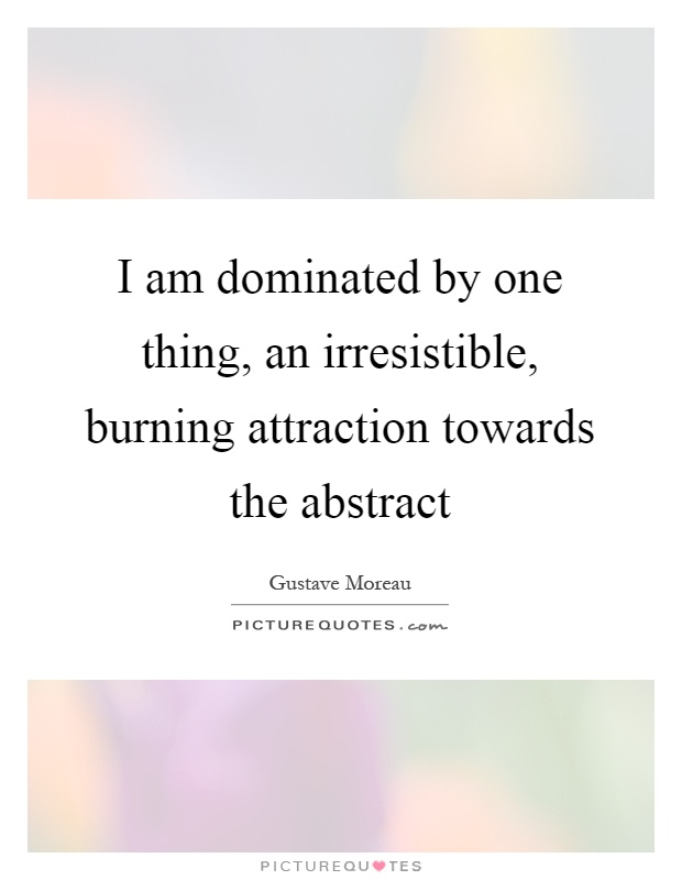 I am dominated by one thing, an irresistible, burning attraction towards the abstract Picture Quote #1