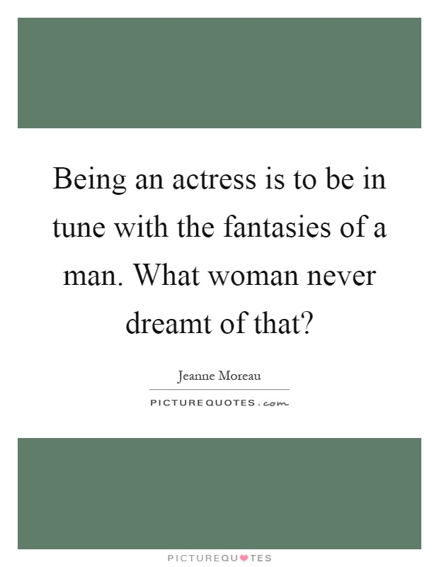 Being an actress is to be in tune with the fantasies of a man. What woman never dreamt of that? Picture Quote #1