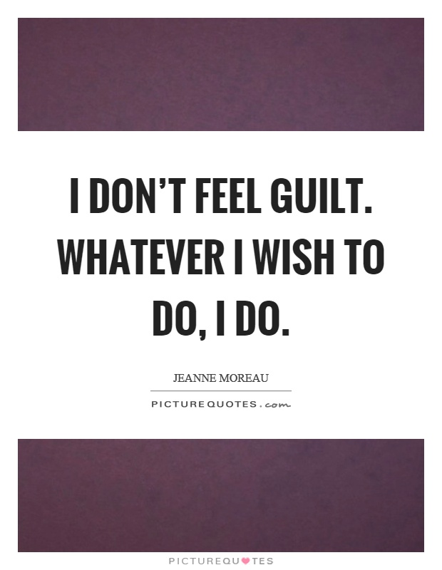 I don't feel guilt. Whatever I wish to do, I do Picture Quote #1